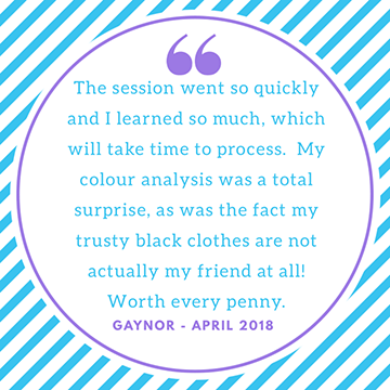 "Testimonial ""the session went so quickly and I l3arned so much, which will take time to process. My colour analysis was a total surprise, as was the fact my trust black clothes are not actually my friend at Ll. worth every penny."" Gaynor"