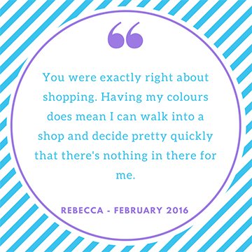 "Testimonial ""you were exactly right about shopping. Having my colours does mean I can walk into a shop and decide pretty quickly that there's nothing in there for me"" Rebecca"