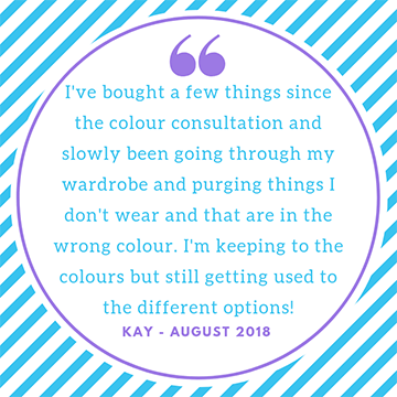 "Testimonial ""I've bought a few things since the colour consultation and slowly been going through my wardrobe purging things I don't wear and that are in the wrong colour. I'm keeping to the colours"" Kay"