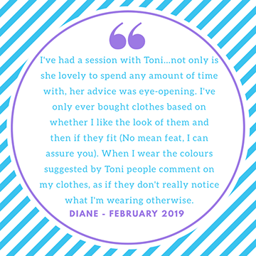 "Testimonial ""I've had a session with Toni, not only is she lovely to spend any amount of time with, her advice was eye opening. I've only ever bought clothes based on whether I like the look of them and then if they fit (no mean feat I can assure you). When I wear the colours suggested by Toni people comment as if they don't really. Olive what I'm wearing otherwise"" Diane"