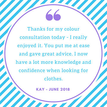 """Thanks for my colour consultation today. I really enjoyed it, you put me T ease and gave great advice. I now have a lot more knowledge and confidence when looking for clothes"" Kay"