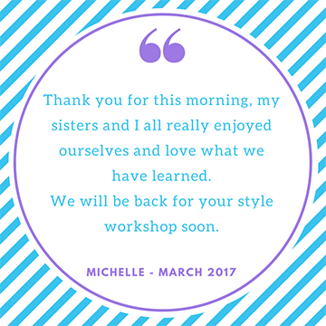 """Thank you for this morning, my sisters and I all really enjoyed ourselves and love what we have learned. We will be back for your style workshop soon"" Michelle"