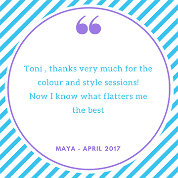 """Toni, thanks very much for the colour and style sessions. Now I know what flatters me the best"" maya"